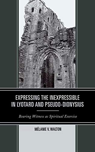 9780739183410: Expressing the Inexpressible in Lyotard and Pseudo-Dionysius: Bearing Witness as Spiritual Exercise
