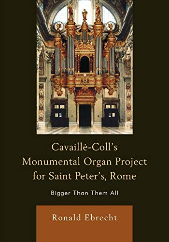 9780739184394: Cavaille-Coll's Monumental Organ Project for Saint Peter's, Rome: Bigger Than Them All