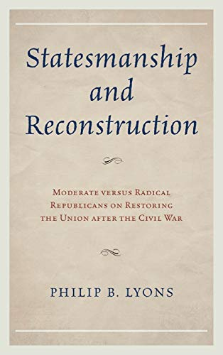 9780739185070: Statesmanship and Reconstruction: Moderate versus Radical Republicans on Restoring the Union after the Civil War