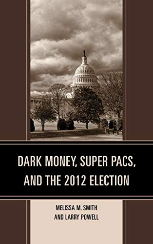 9780739185414: Dark Money, Super PACs, and the 2012 Election (Lexington Studies in Political Communication)