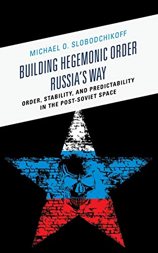 9780739185766: Building Hegemonic Order Russia's Way: Order, Stability, and Predictability in the Post-Soviet Space