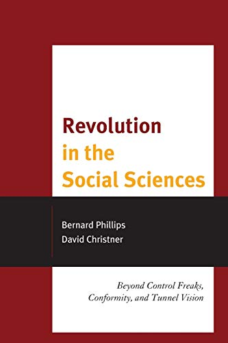 Revolution in the Social Sciences: Beyond Control Freaks, Conformity, and Tunnel Vision (0739186000) by Bernard Phillips; David Christner