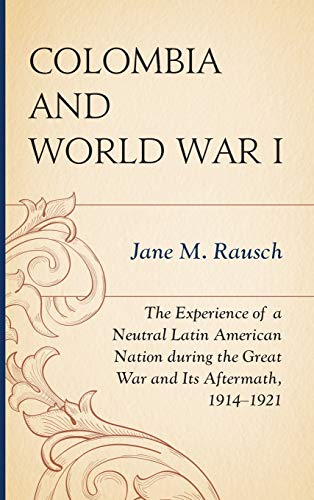 9780739187739: Colombia and World War I: The Experience of a Neutral Latin American Nation during the Great War and Its Aftermath, 1914–1921