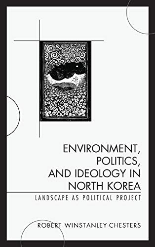 9780739187777: Environment, Politics, and Ideology in North Korea: Landscape as Political Project
