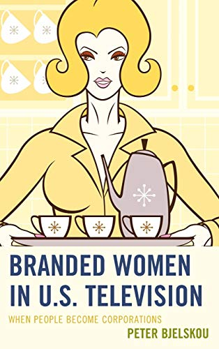 9780739187937: Branded Women in U.S. Television: When People Become Corporations (Critical Studies in Television)