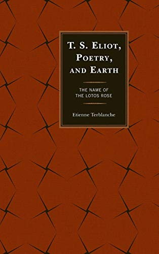 T.S. Eliot, Poetry, and Earth: The Name of the Lotos Rose (Ecocritical Theory and Practice) (...