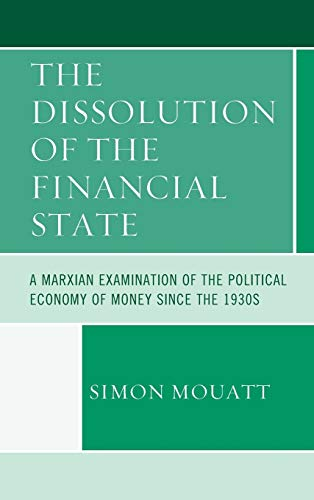 9780739190371: The Dissolution of the Financial State: A Marxian Examination of the Political Economy of Money Since the 1930s (Heterodox Studies in the Critique of Political Economy)