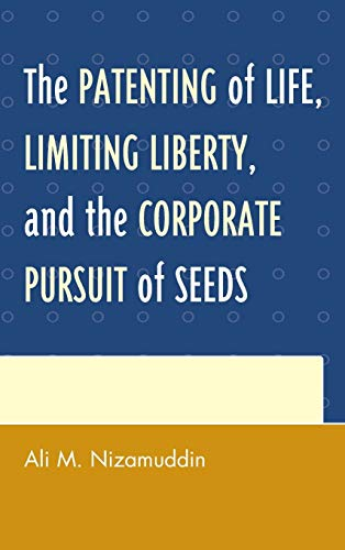 9780739190807: The Patenting of Life, Limiting Liberty, and the Corporate Pursuit of Seeds