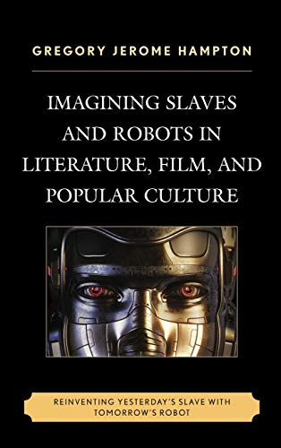 9780739191453: Imagining Slaves and Robots in Literature, Film, and Popular Culture: Reinventing Yesterday's Slave with Tomorrow's Robot