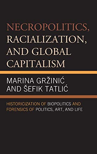 9780739191965: Necropolitics, Racialization, and Global Capitalism: Historicization of Biopolitics and Forensics of Politics, Art, and Life