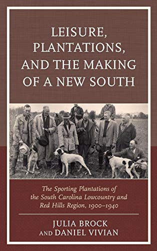 9780739195789: Leisure, Plantations, and the Making of a New South: The Sporting Plantations of the South Carolina Lowcountry and Red Hills Region, 1900–1940 (New Studies in Southern History)