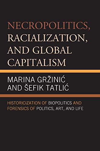 9780739195857: Necropolitics, Racialization, and Global Capitalism: Historicization of Biopolitics and Forensics of Politics, Art, and Life