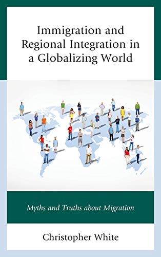9780739199091: Immigration and Regional Integration in a Globalizing World: Myths and Truths About Migration
