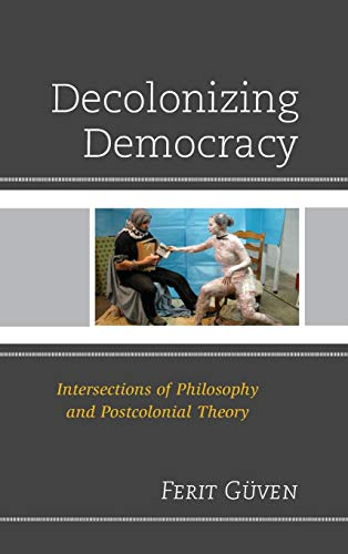 9780739199572: Decolonizing Democracy: Intersections of Philosophy and Postcolonial Theory