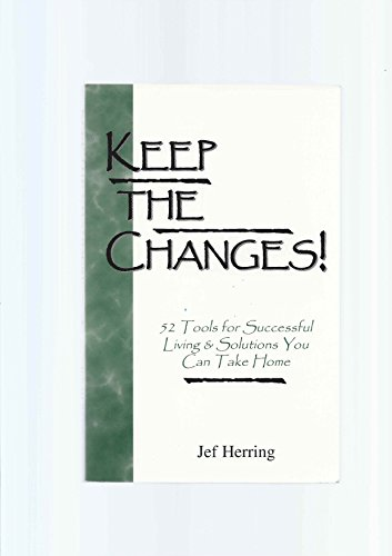 Keep the Changes!: 52 Tools for Successful Living & Solutions You Can Take Home: Herring, Jef