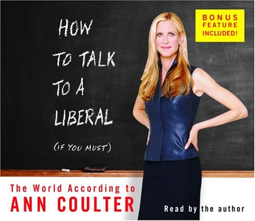 How to Talk to a Liberal (If You Must): The World According to Ann Coulter: Coulter, Ann