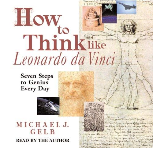 How to Think like Leonardo da Vinci: Seven Steps to Genius Every Day: Gelb, Michael J.
