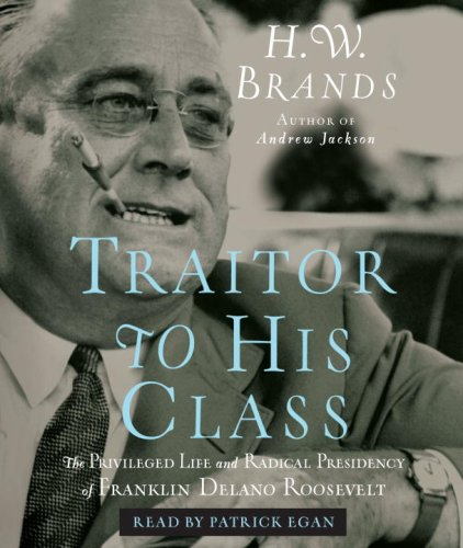 Traitor to His Class: The Privileged Life and Radical Presidency of Franklin Del: Brands, H. W./ ...