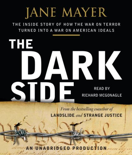 The Dark Side: The Inside Story of How The War on Terror Turned into a War on American Ideals: Jane...