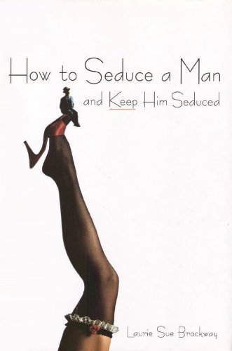How to Seduce a Man and Keep Him Seduced: Laurie Sue Brockway