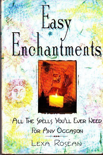 Easy Enchantments: All The Spells You'll Ever: Lexa Rosean