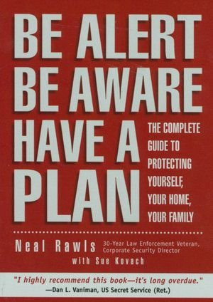 9780739428030: Be Alert Be Aware Have a Plan: The Complete Guide to Protecting Yourself, Your Home, Your Family