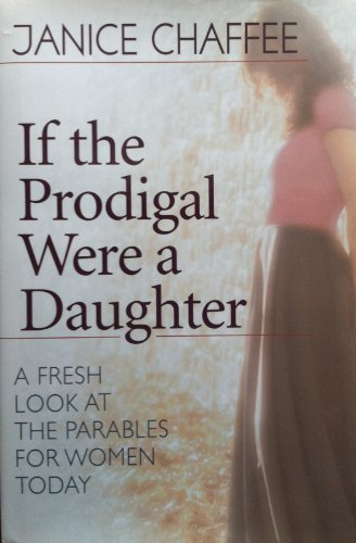 If the Prodigal Were a Daughter: A Fresh Look at the Parables for Women Today: Chaffee, Janice
