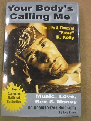 """Your Body's Calling Me: The Life & Times of """"Robert"""" R. Kelly - Music, Love, Se: ..."""