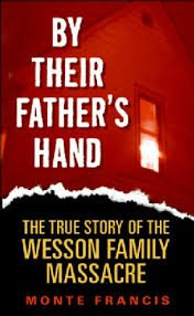 By Their Father's Hand : The True Story of the Wesson Family Massacre: MONTE FRANCIS