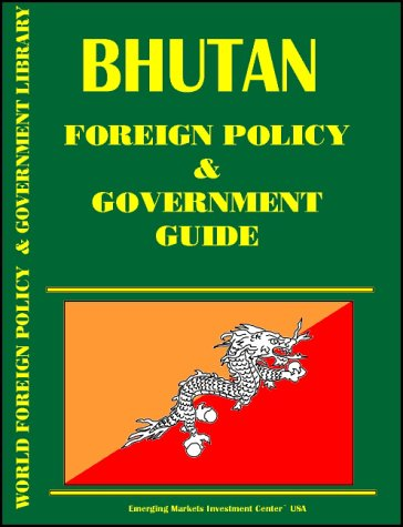 Bhutan Foreign Policy and Government Guide International Business Publications, USA