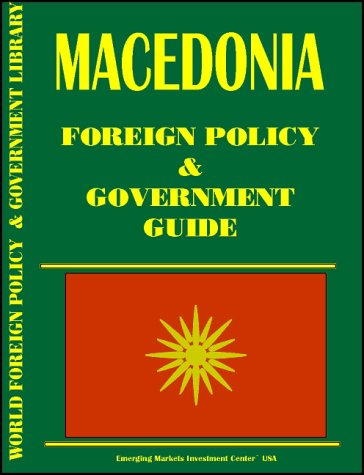 Macedonia Foreign Policy and Government Guide (World Foreign Policy and Government Library): Ibp ...