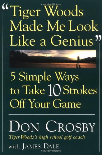 Tiger Woods Made Me Look Like A Genius: Five Simple Ways to Take Ten Strokes Off Your Game: Crosby,...