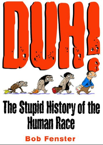 Duh! The Stupid History Of The Human Race: Bob Fenster