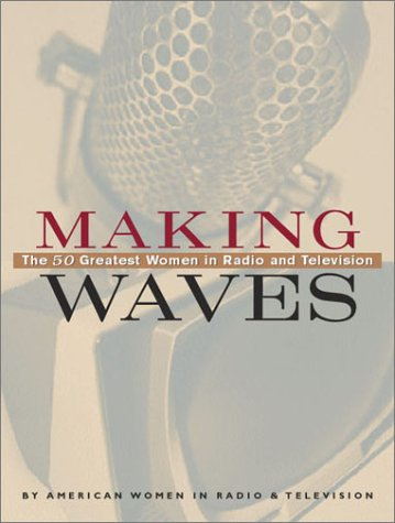 Making Waves: The 50 Greatest Women in Radio and Television: Radio, American Women in; Television