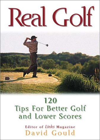 Real Golf: 120 Useful Ideas for Better Golf and Lower Score: David Gould