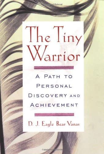 The Tiny Warrior: A Path To Personal Discovery & Achievement: Bear Vanas, D.J. Eagle