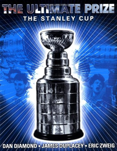 The Ultimate Prize: The Stanley Cup: Diamond, Dan, Duplacey, James, Zweig, Eric