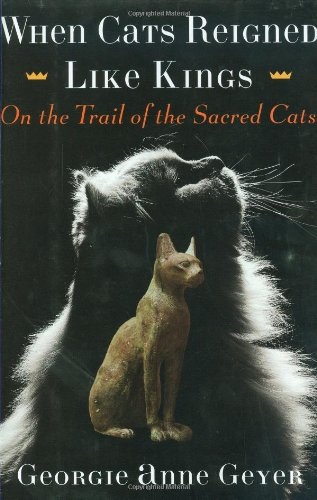 When Cats Reigned Like Kings: On the Trail of the Sacred Cats: Geyer Georgie Anne
