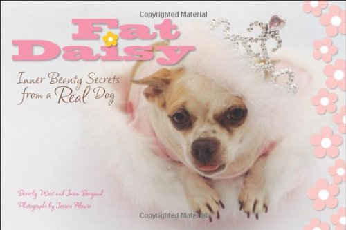 Fat Daisy: Inner Beauty Secrets from a Real Dog: Beverly West and Jason Bergund