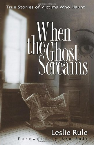 When the Ghost Screams: True Stories of Victims Who Haunt (0740761757) by Rule, Leslie