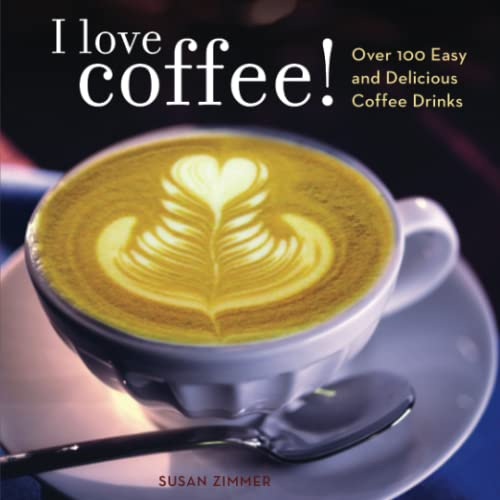 I LOVE COFFEE ! Over 100 Easy and Delicious Coffee Drinks
