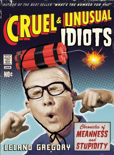 Cruel and Unusual Idiots: Chronicles of Meanness and Stupidity: Gregory, Leland