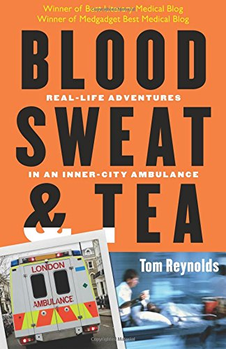 Blood, Sweat, and Tea: Real-Life Adventures in an Inner-City Ambulance: Reynolds, Tom