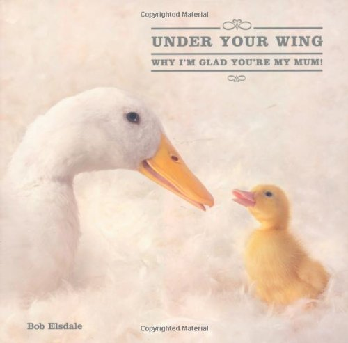 Under Your Wing: Why I'm Glad You're My Mum! (0740773542) by Holly Elsdale; Patrick Regan; Bob Elsdale; Ltd. PQ Blackwell