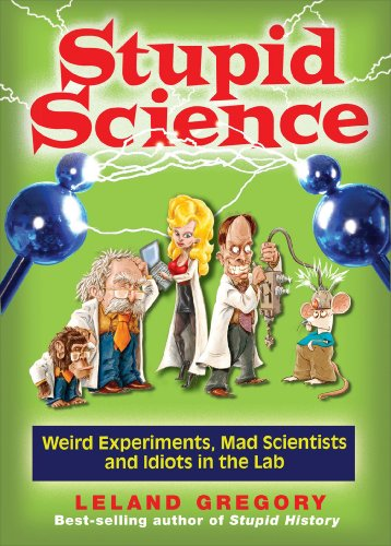 9780740779909: Stupid Science: Weird Experiments, Mad Scientists, and Idiots in the Lab (Stupid History)