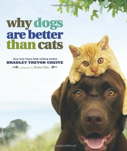 WHY DOGS are BETTER THAN CATS; Signed *: GREIVE, BRADLEY TREVOR; HALE, RACHAEL