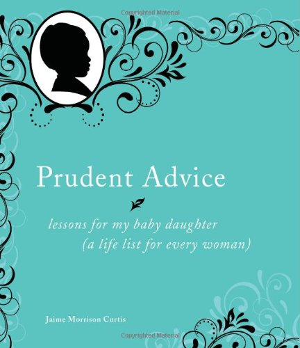 Prudent Advice: Lessons for My Baby Daughter (A Life List for Every Woman) - Jaime Morrison Curtis