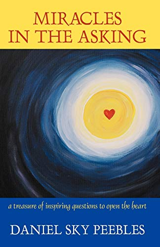 Miracles in the Asking: A Treasure of Inspiring Questions to Open the Heart: Daniel Sky Peebles