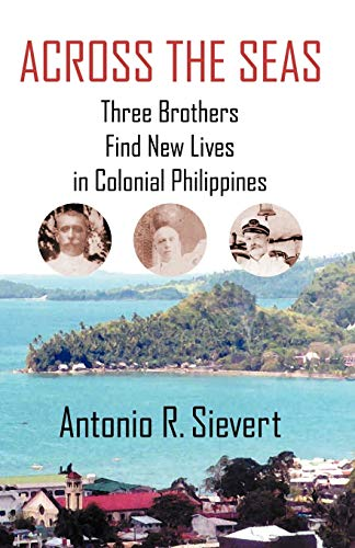 Across the Seas: Three Brothers Find New Lives in Colonial Philippines: Antonio R. Sievert