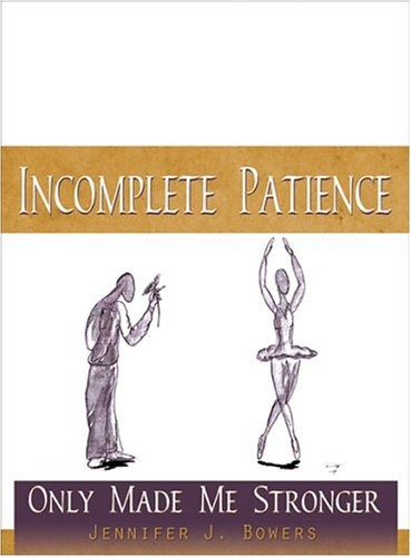 Incomplete Patience Only Made Me Stronger: Bowers, Jennifer J.